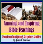 Amazing and Inspiring Bible Teachings: Fourteen Intriguing Scripture Studies by James Lowrance