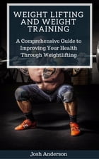 Weight Lifting and Weight Training; A Comprehensive Guide to Improving Your Health Through Weightlifting: Muscle Up Series, #2 by Josh Anderson