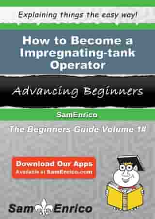 How to Become a Impregnating-tank Operator: How to Become a Impregnating-tank Operator by Augustine Kilpatrick