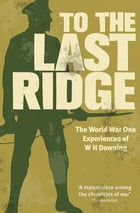 To the Last Ridge: The World War One Experiences of W H Downing by W. H. Downing
