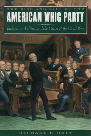 The Rise and Fall of the American Whig Party Jacksonian Politics and the Onset of the Civil War