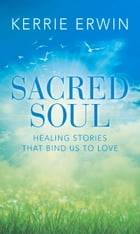SACRED SOUL: HEALING STORIES THAT BIND US TO LOVE by KERRIE ERWIN