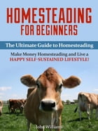 Homesteading: Make Money Homesteading and Live a Happy Self-Sustained Lifestyle! (Homesteading Tips) by John Williams