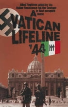 A Vatican Lifeline '44: Allied Fugitives aided by the Italian Resistance foil the Gestapo in Nazi-occupied Rome by William Simpson