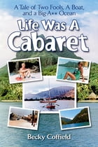 Life Was A Cabaret: A Tale of Two Fools, A Boat, and a Big-A** Ocean by Becky Coffield