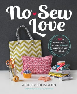 Book No-Sew Love: Fifty Fun Projects to Make Without a Needle and Thread by Ashley Johnston