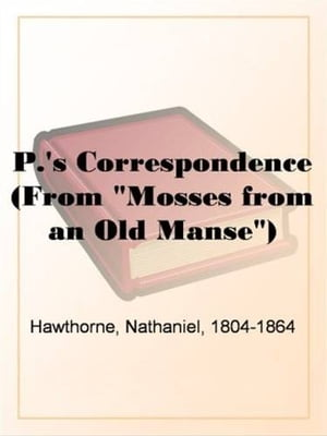 "P.'s Correspondence (From ""Mosses From An Old Manse"") by Nathaniel"