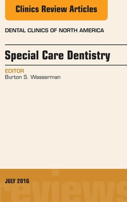 Book Special Care Dentistry, An issue of Dental Clinics of North America, E-Book by Burton S. Wasserman, DDS, DABSCD