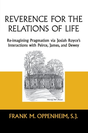 Reverence for the Relations of Life: Re-imagining Pragmatism via Josiah Royce's Interactions with Peirce, James, and Dewey