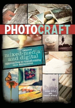 Photo Craft Creative Mixed Media and Digital Approaches to Transforming Your Photographs