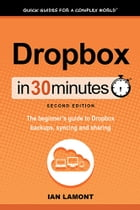 Dropbox In 30 Minutes, Second Edition: The Beginner's Guide To Dropbox Backup, Syncing, And Sharing by Ian Lamont