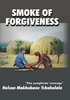Smoke of Forgiveness by Nelson Makhubane Tshabalala