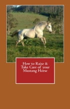How to Raise & Take Care of your Mustang Horse by Vince Stead