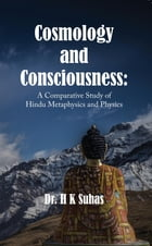 Cosmology and Consciousness: A Comparative Study of Hindu Metaphysics and Physics by Dr. H K Suhas