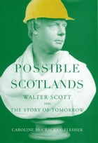 Possible Scotlands: Walter Scott and the Story of Tomorrow by Caroline McCracken-Flesher