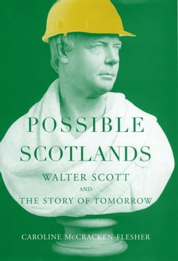 Book Possible Scotlands: Walter Scott and the Story of Tomorrow by Caroline McCracken-Flesher