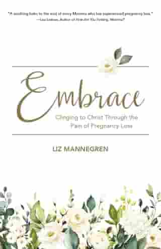 Embrace: Clinging to Christ Through the Pain of Pregnancy Loss by Liz Mannegren