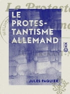 Le Protestantisme allemand: Luther, Kant, Nietzche by Jules Paquier