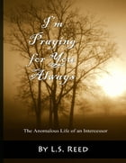 I'm Praying for You Always: The Anomalous Life of an Intercessor by L.S. Reed