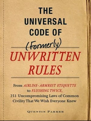 The Incontrovertible Code of (Formerly) Unwritten Rules From Airline- Armrest Etiquette to Flushing Twice, 251 Universal Laws of Common Civility that