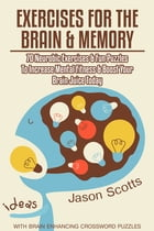 Exercises for the Brain and Memory : 70 Neurobic Exercises & FUN Puzzles to Increase Mental Fitness & Boost Your Brain Juice Today (With Crossword Puz by Jason Scotts