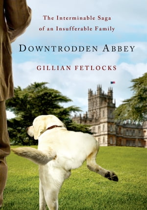 Downtrodden Abbey The Interminable Saga of an Insufferable Family