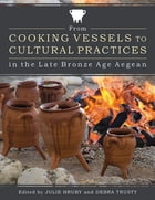 From Cooking Vessels to Cultural Practices in the Late Bronze Age Aegean by Julie Hruby