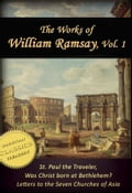 Works of William Ramsay, Vol 1 [Illustrated]. The Letters to the Seven Churches of Asia; St Paul the Traveler; Was Christ Born at Bethlehem? 84d7fb0a-a000-49c0-8ef2-e96b152ca525