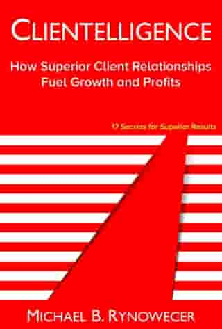Clientelligence: How Superior Client Relationships Fuel Growth and Profits