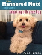 The Mannered Mutt: A Simple Guide to Adopting a Rescue Dog de Alec Torres
