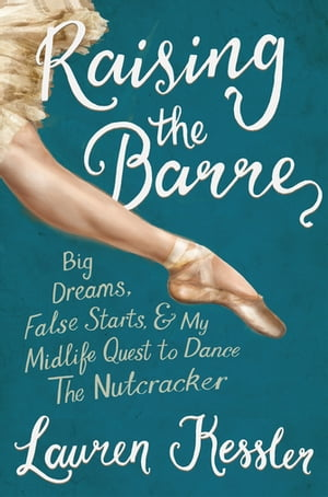 Raising the Barre Big Dreams,  False Starts,  and My Midlife Quest to Dance the Nutcracker