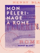 Mon pèlerinage à Rome by Henry Blanc