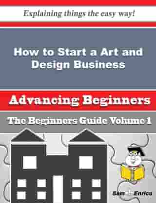 How to Start a Art and Design Business (Beginners Guide): How to Start a Art and Design Business (Beginners Guide) by Kris Higginbotham