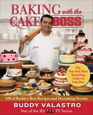 Baking with the Cake Boss 100 of Buddy's Best Recipes and Decorating Secrets