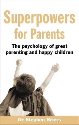 Book Superpowers for Parents: The Psychology of Great Parenting and Happy Children by Dr Stephen Briers