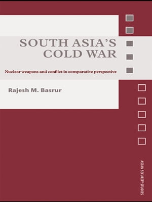 South Asia's Cold War Nuclear Weapons and Conflict in Comparative Perspective