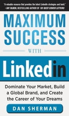 Maximum Success with LinkedIn: Dominate Your Market, Build a Global Brand, and Create the Career of…