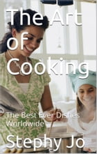 The Art of Cooking: The Best Ever Dishes Worldwide by Stephy Jo