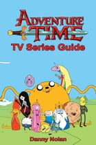 Adventure Time TV Series Guide by Danny Nolan