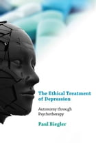 The Ethical Treatment of Depression: Autonomy through Psychotherapy by Paul Biegler