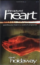 The Captured Heart: Guarding Your Heart In a World of Compromise by David Holdaway