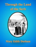 Through the Land of the Serb by Mary Edith Durham
