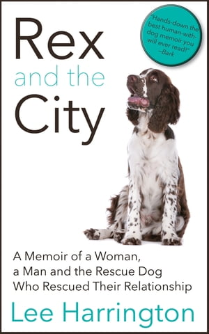 Rex and the City A Memoir of a Woman,  a Man and the Rescue Dog Who Rescued Their Relationship