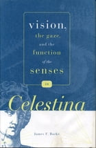 """Vision, the Gaze, and the Function of the Senses in """"Celestina"""" by James F. Burke"""