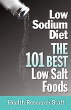 Low Sodium Diet: The 101 Best Low Salt Foods by Health Research Staff