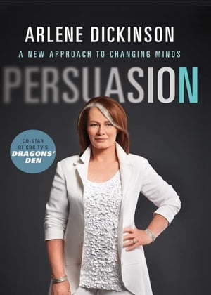 Persuasion: A New Approach to Changing Minds by Arlene Dickinson