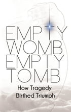 Empty Womb, Empty Tomb: How Tragedy Birthed Triumph by Quiana E. Johnson