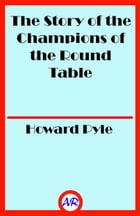 The Story of the Champions of the Round Table (Illustrated) by Howard Pyle