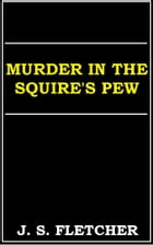 Murder in the Squire's Pew by J. S. Fletcher
