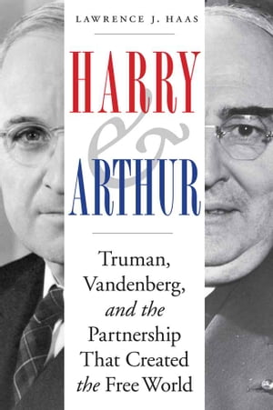 Harry and Arthur Truman,  Vandenberg,  and the Partnership That Created the Free World